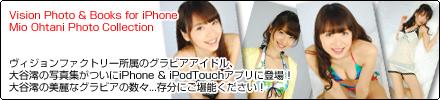 ヴィジョンファクトリー所属のグラビアアイドル、大谷澪の写真集がついにiPhone & iPodTouchアプリに登場!大谷澪の美麗なグラビアの数々...存分にご堪能ください!